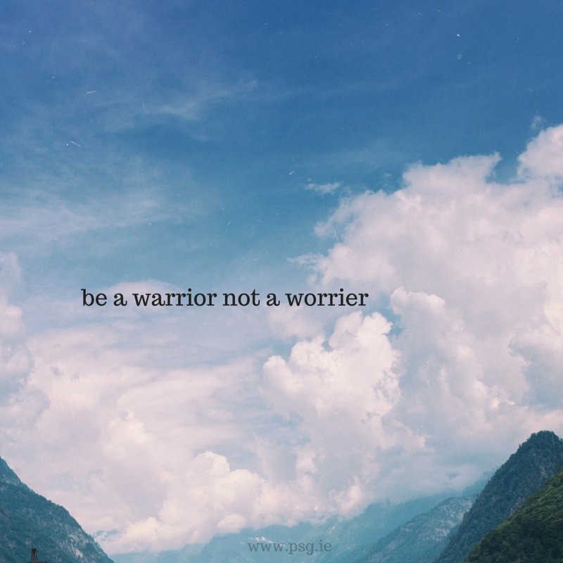 be a warrior not a worrier