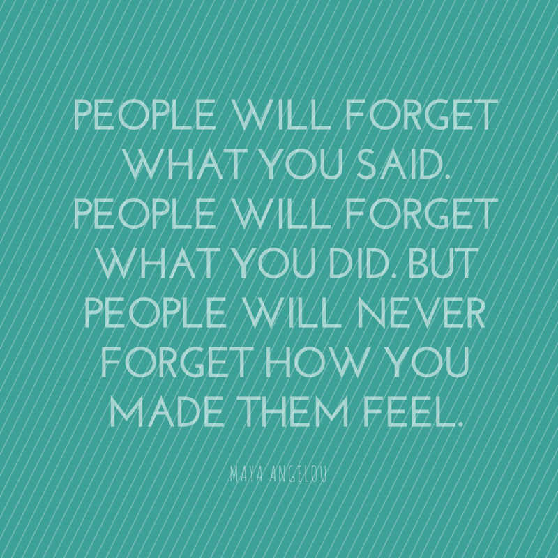 People will forget what you said. People