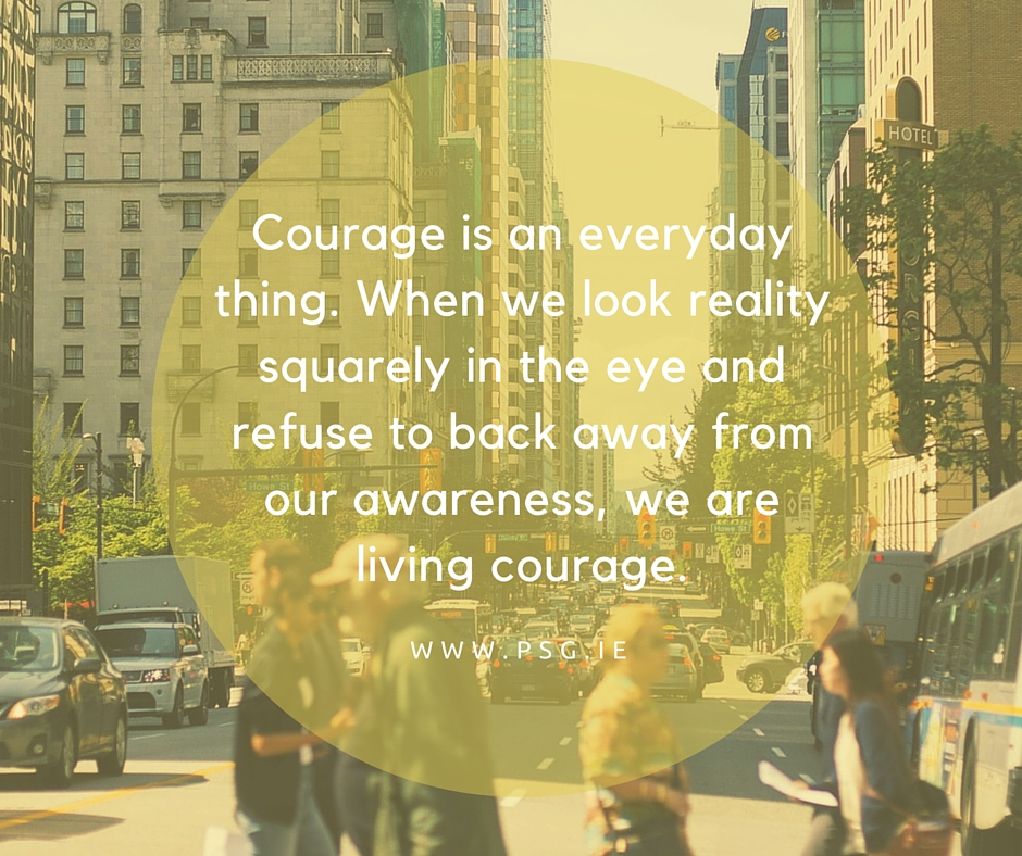 Courage is an everyday thing. When we look reality squarely in the eye and refuse to back away from our awareness, we are living courage.1