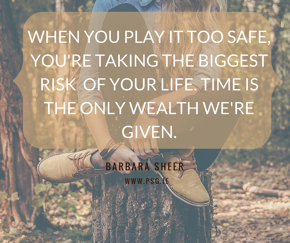 WHEN YOU PLAY IT TOO SAFE, YOU'RE TAKING THE BIGGEST RISK OF YOUR LIFE. TIME IS THE ONLY WEALTH WE'RE GIVEN.