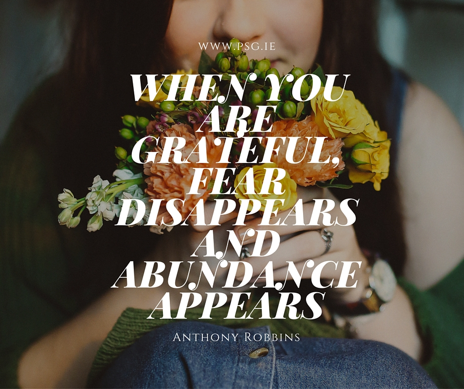 When you are grateful, fear disappears and abundance appears